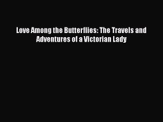 Read Love Among the Butterflies: The Travels and Adventures of a Victorian Lady Ebook Free