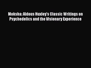Read Moksha: Aldous Huxley's Classic Writings on Psychedelics and the Visionary Experience