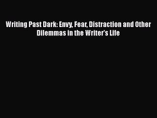 Read Writing Past Dark: Envy Fear Distraction and Other Dilemmas in the Writer's Life Ebook