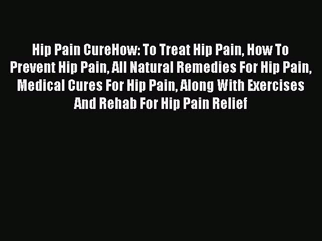 Read Hip Pain CureHow: To Treat Hip Pain How To Prevent Hip Pain All Natural Remedies For Hip