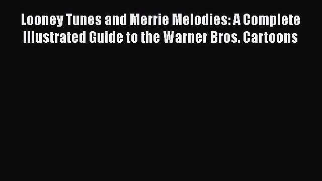 Read Books Looney Tunes and Merrie Melodies: A Complete Illustrated Guide to the Warner Bros.