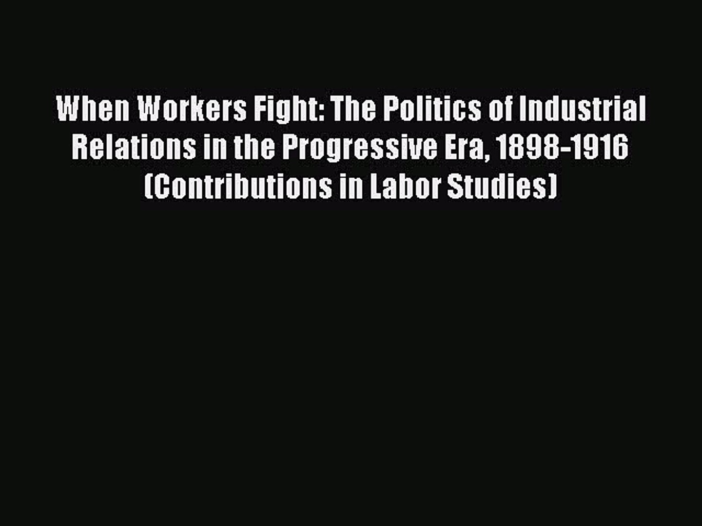 [PDF] When Workers Fight: The Politics of Industrial Relations in the Progressive Era 1898-1916