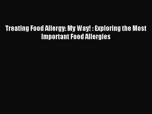 Read Treating Food Allergy: My Way! : Exploring the Most Important Food Allergies Ebook Free