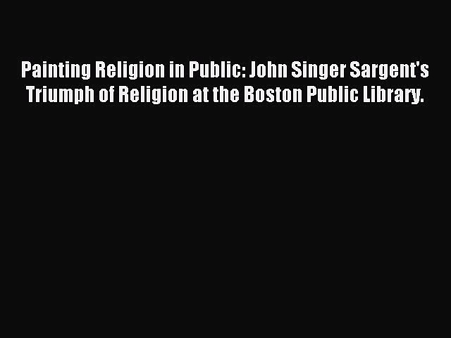 Read Painting Religion in Public: John Singer Sargent's Triumph of Religion at the Boston Public