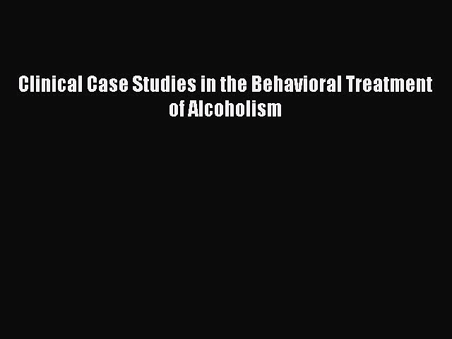 Download Clinical Case Studies in the Behavioral Treatment of Alcoholism Ebook Online