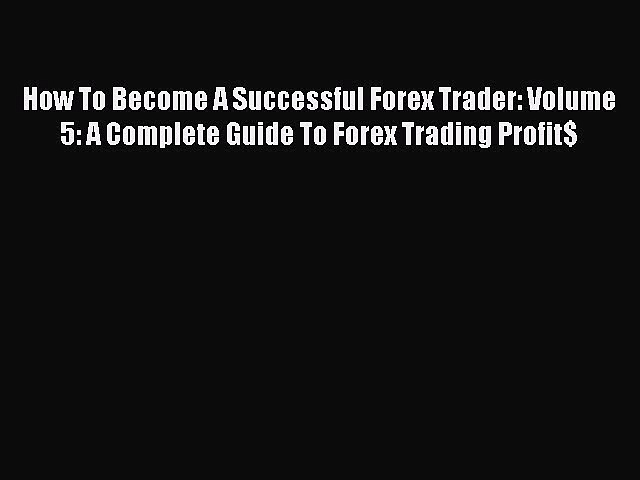 [Online PDF] How To Become A Successful Forex Trader: Volume 5: A Complete Guide To Forex Trading