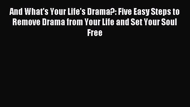 Read And What's Your Life's Drama?: Five Easy Steps to Remove Drama from Your Life and Set