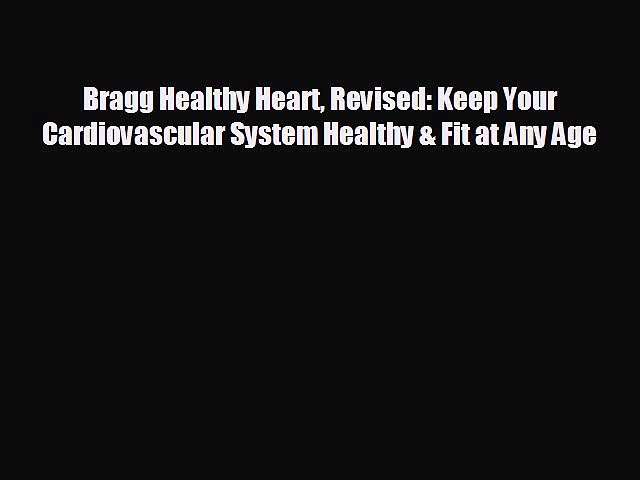 Read Bragg Healthy Heart Revised: Keep Your Cardiovascular System Healthy & Fit at Any Age