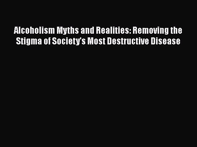 Download Alcoholism Myths and Realities: Removing the Stigma of Society's Most Destructive