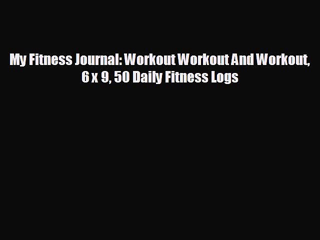 READ book My Fitness Journal: Workout Workout And Workout 6 x 9 50 Daily Fitness Logs READ