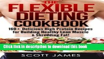 Read The Flexible Dieting Cookbook: 160 Delicious High Protein Recipes for Building Healthy Lean