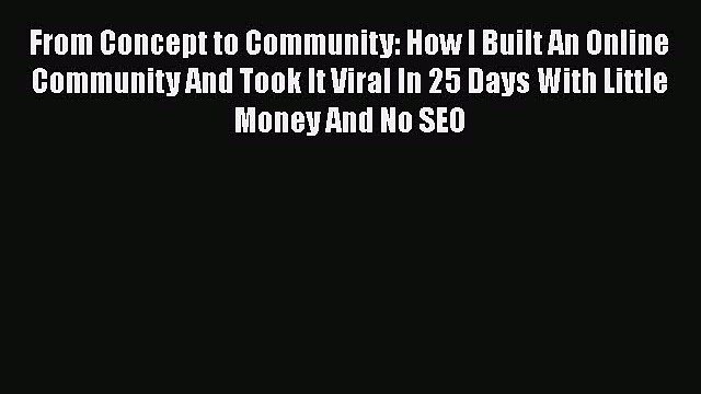 READ book  From Concept to Community: How I Built An Online Community And Took It Viral In