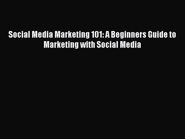 READ book  Social Media Marketing 101: A Beginners Guide to Marketing with Social Media  Full
