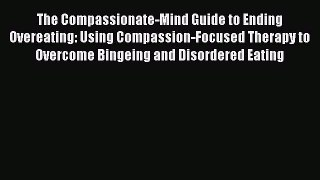 Read The Compassionate-Mind Guide to Ending Overeating: Using Compassion-Focused Therapy to