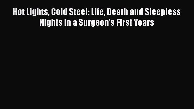 complete Hot Lights Cold Steel: Life Death and Sleepless Nights in a Surgeon's First Years