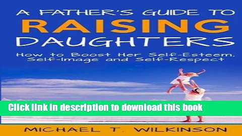 Read A Father s Guide to Raising Daughters: How to Boost Her Self-Esteem, Self-Image and