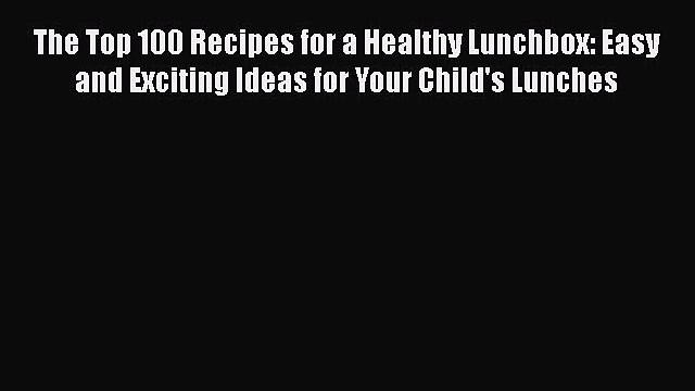 Read The Top 100 Recipes for a Healthy Lunchbox: Easy and Exciting Ideas for Your Child's Lunches