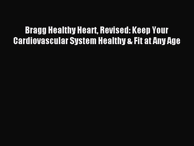 Download Bragg Healthy Heart Revised: Keep Your Cardiovascular System Healthy & Fit at Any