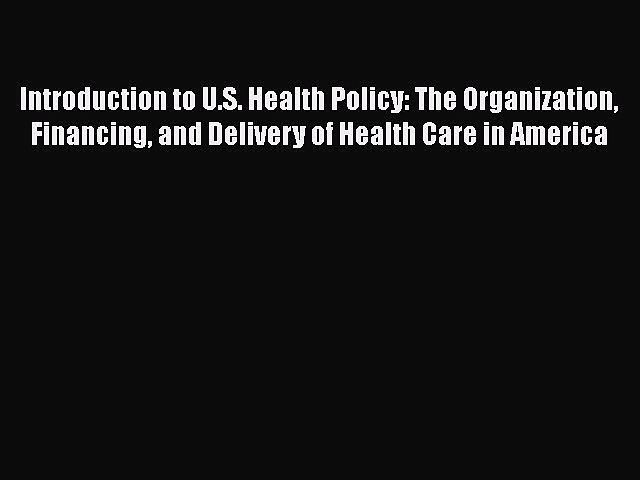complete Introduction to U.S. Health Policy: The Organization Financing and Delivery of Health