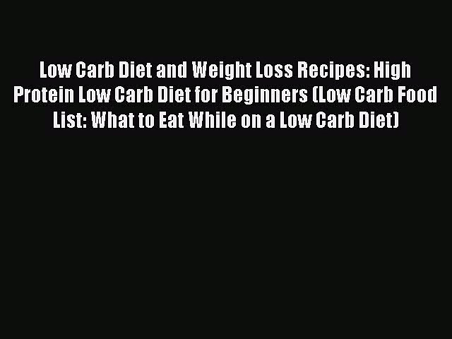 Read Low Carb Diet and Weight Loss Recipes: High Protein Low Carb Diet for Beginners (Low Carb