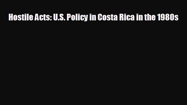 FREE PDF Hostile Acts: U.S. Policy in Costa Rica in the 1980s READ ONLINE
