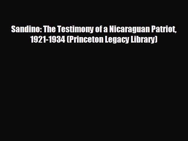 FREE DOWNLOAD Sandino: The Testimony of a Nicaraguan Patriot 1921-1934 (Princeton Legacy Library)