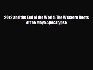 FREE DOWNLOAD 2012 and the End of the World: The Western Roots of the Maya Apocalypse READ