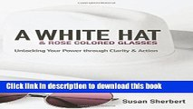 Read Book A White Hat   Rose Colored Glasses: Unlocking Your Power Through Clarity   Action E-Book