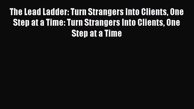 READ book  The Lead Ladder: Turn Strangers Into Clients One Step at a Time: Turn Strangers