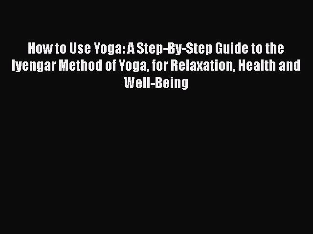 Download How to Use Yoga: A Step-By-Step Guide to the Iyengar Method of Yoga for Relaxation