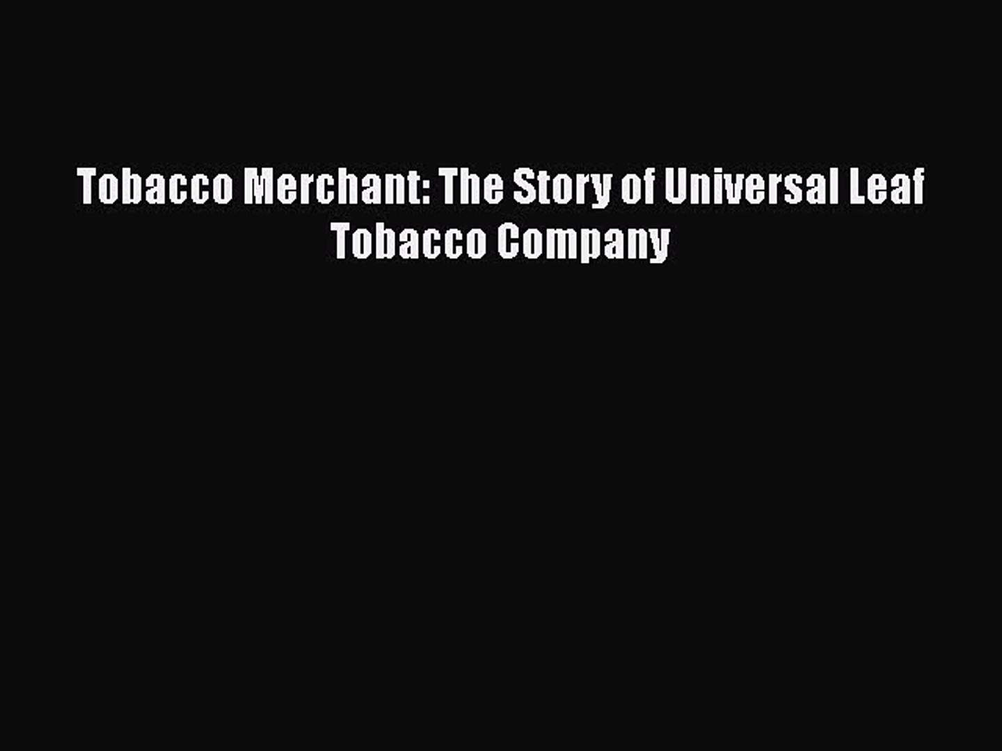 READ book  Tobacco Merchant: The Story of Universal Leaf Tobacco Company  Full Free