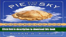 Download Pie in the Sky Successful Baking at High Altitudes: 100 Cakes, Pies, Cookies, Breads, and
