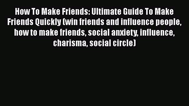 READ book How To Make Friends: Ultimate Guide To Make Friends Quickly (win friends and influence