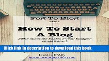 Read Fog to Blog: How to Start a Blog: The Absolute Beginners Guide To Starting A Blog Ebook Free