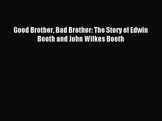 [PDF] Good Brother Bad Brother: The Story of Edwin Booth and John Wilkes Booth Download Full