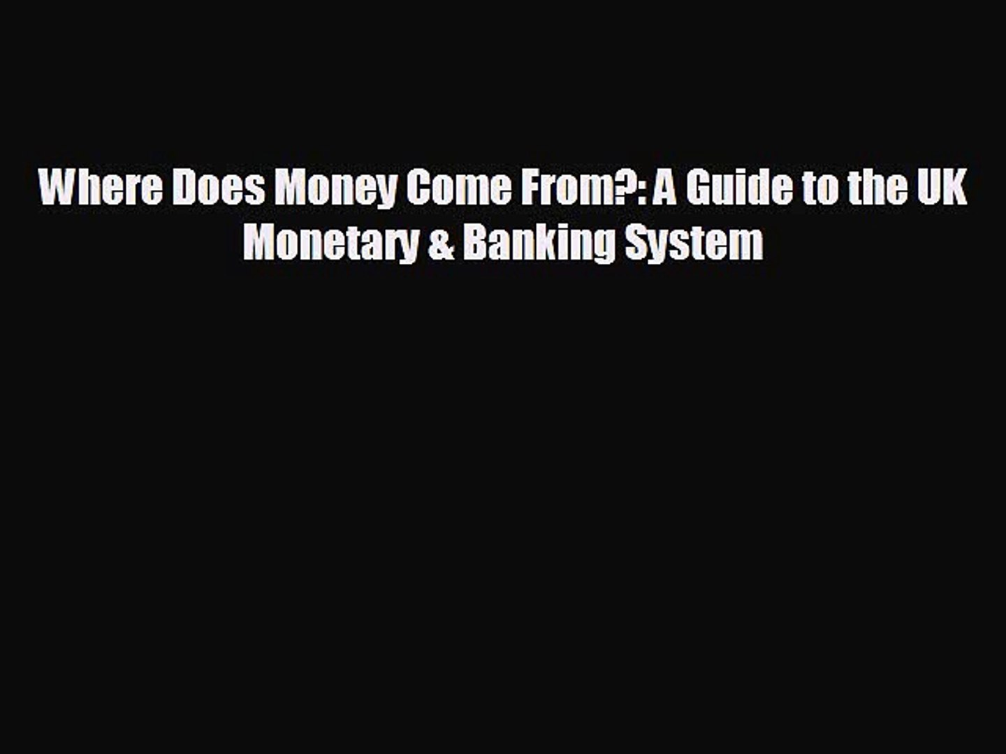 EBOOK ONLINE Where Does Money Come From?: A Guide to the UK Monetary & Banking System#  DOWNLOAD
