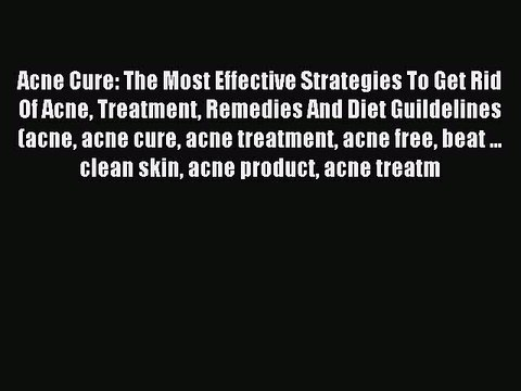 Read Acne Cure: The Most Effective Strategies To Get Rid Of Acne Treatment Remedies And Diet