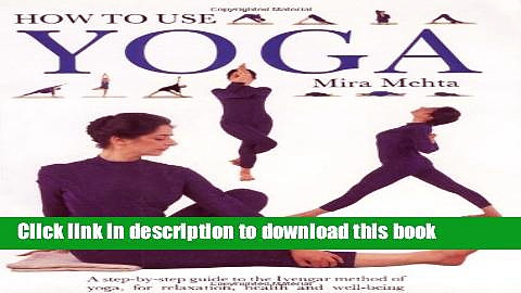 Read Books How to Use Yoga: A Step-by-Step Guide to the Iyengar Method of Yoga, for Relaxation,