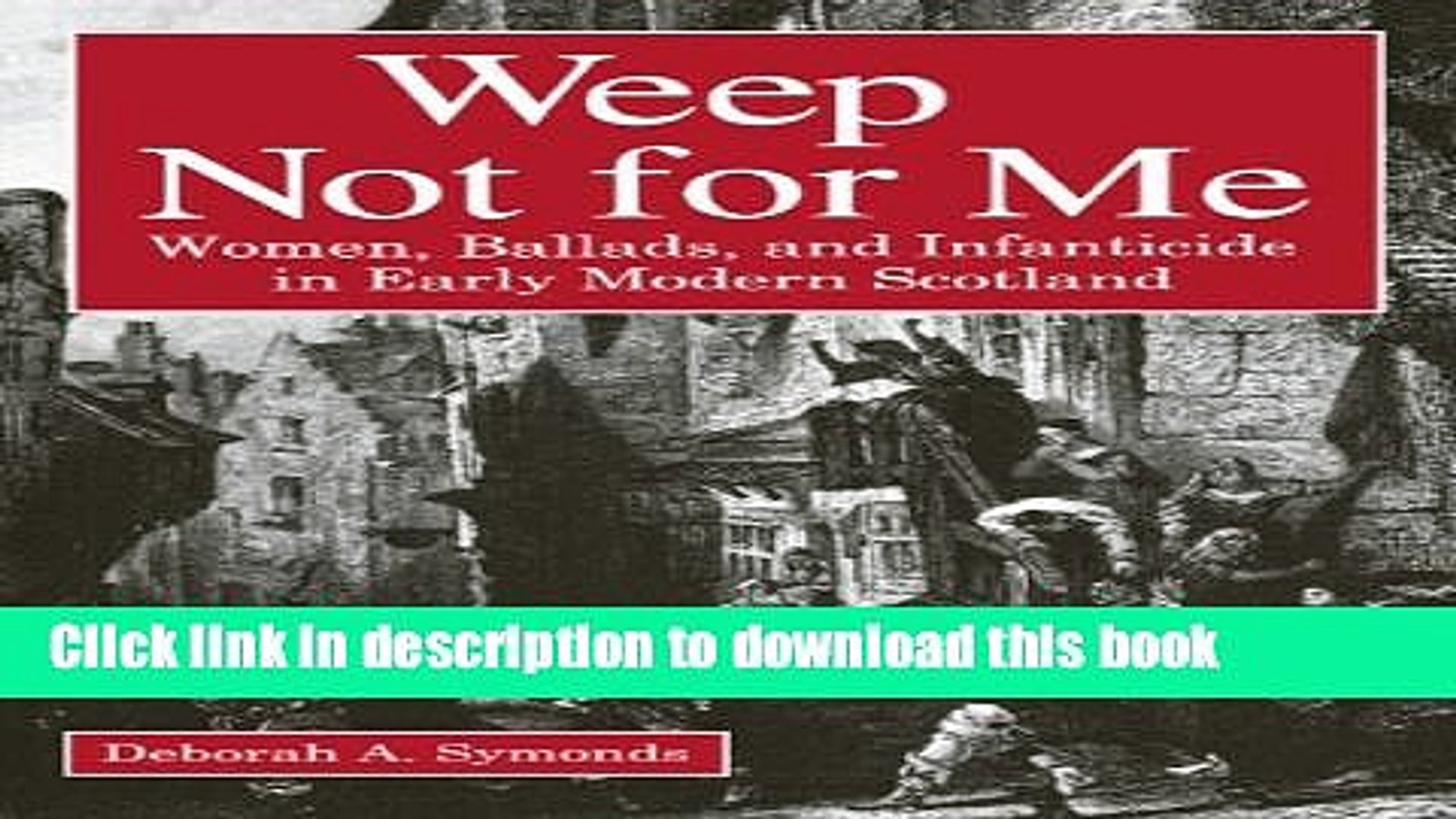 Download Weep Not for Me: Women, Ballads, and Infanticide in Early Modern Scotland Ebook Online