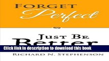 Download Forget Perfect, Just Be Better: 101 Simple Ways to Grow in Relationships, at Work, in