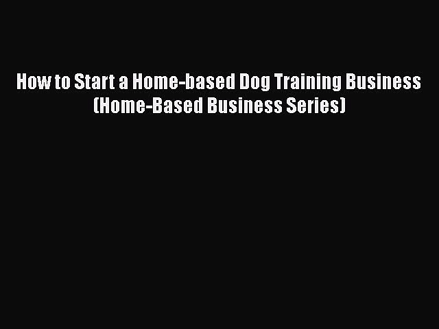READ book  How to Start a Home-based Dog Training Business (Home-Based Business Series)  Full