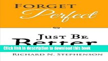 Read Forget Perfect, Just Be Better: 101 Simple Ways to Grow in Relationships, at Work, in Life,