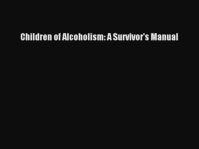 READ book  Children of Alcoholism: A Survivor's Manual  Full Free