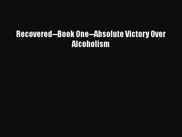 READ book  Recovered–Book One–Absolute Victory Over Alcoholism  Full E-Book