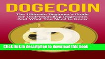 Read Dogecoin: The Ultimate Beginner s Guide for Understanding Dogecoin And What You Need to Know