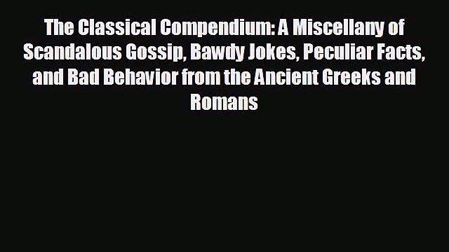 behold The Classical Compendium: A Miscellany of Scandalous Gossip Bawdy Jokes Peculiar Facts