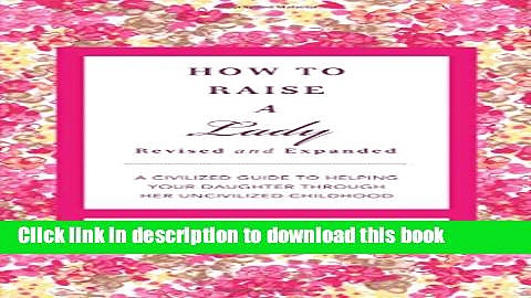 Read How to Raise a Lady: A Civilized Guide to Helping Your Daughter Through Her Uncivilized