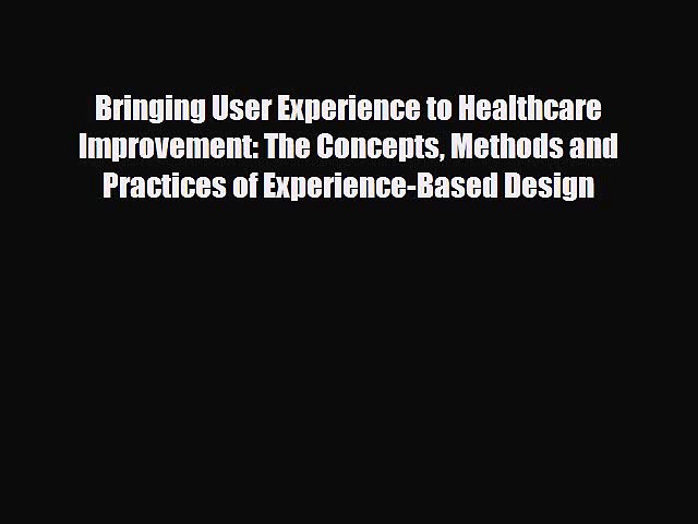 Read Bringing User Experience to Healthcare Improvement: The Concepts Methods and Practices