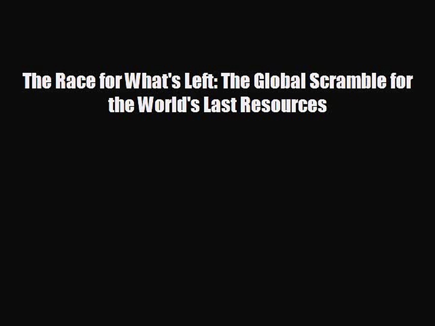 READ book The Race for What's Left: The Global Scramble for the World's Last Resources#  B
