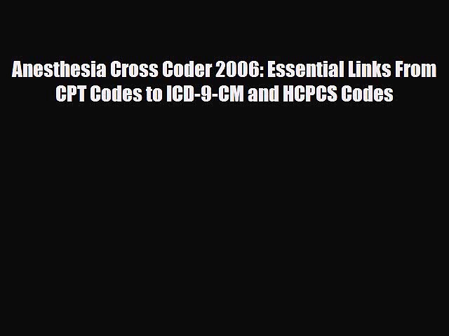 Read Anesthesia Cross Coder 2006: Essential Links From CPT Codes to ICD-9-CM and HCPCS Codes